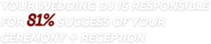 your wedding dj is responsible for 81% success of your ceremony and reception